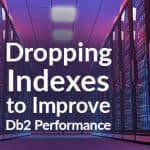 Dropping Indexes to Improve Db2 Performance