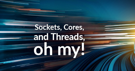 Sockets, Cores, and Threads, oh my!